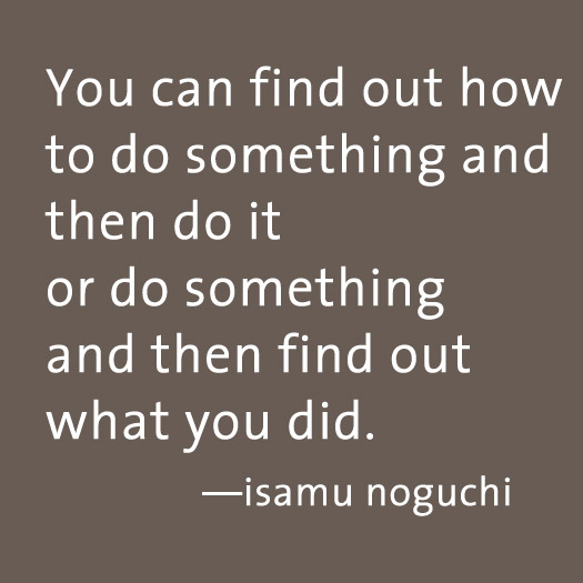 "Isamu Noguchi quote ""You can find out how to do something..."""