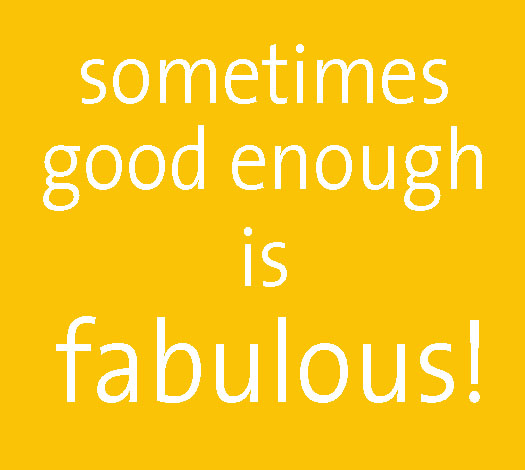 sometimes good enough is fabulous