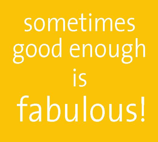 sometimes good enough is fabulous