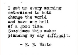 EB White quote I get up every morning