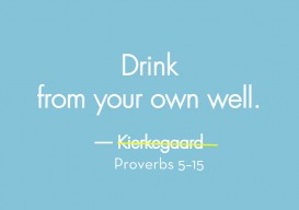 Drink from your own well Proverbs