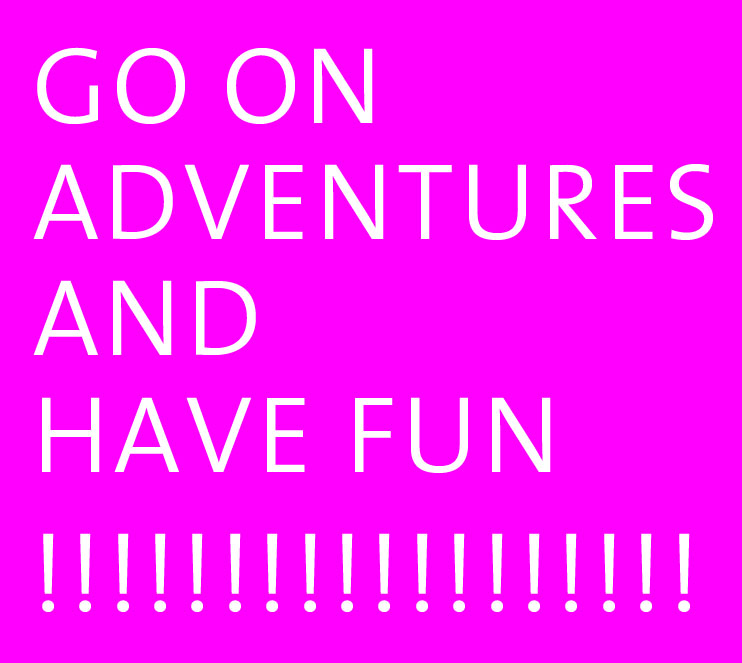 go on adventures and have fun