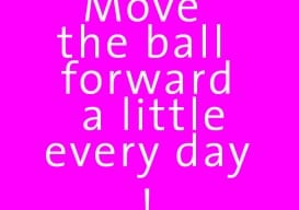 Move the ball forward a little every day